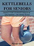 KETTLEBELLS FOR SENIORS: Beginner's Guide to Kettlebell Training for the Aging Population—with Full Body Workout (English Edition)