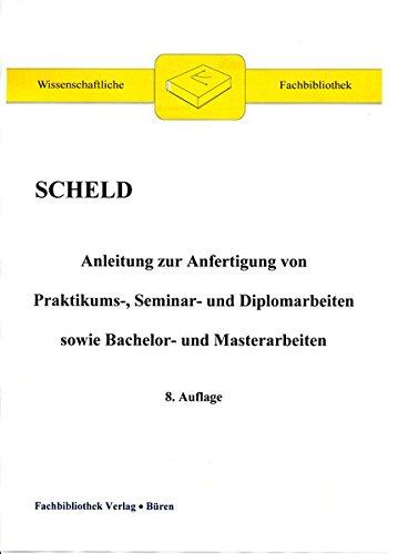 Anleitung zur Anfertigung von Praktikums-, Seminar- und Diplomarbeiten sowie Bachelor- und Masterarbeiten (Wissenschaftliche Fachbibliothek)