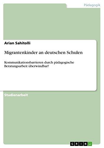Migrantenkinder an deutschen Schulen: Kommunikationsbarrieren durch pädagogische Beratungsarbeit überwindbar?