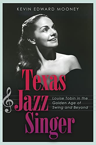 Texas Jazz Singer: Louise Tobin in the Golden Age of Swing and Beyond (Sam Rayburn Series on Rural Life, sponsored by Texas A&M University-Commerce Book 25) (English Edition)