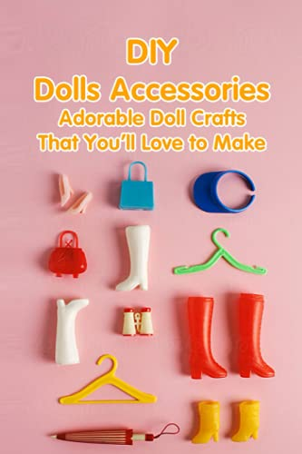 DIY Dolls Accessories: Adorable Doll Crafts That You'll Love to Make: Handmade Tutorials for Doll Accessories