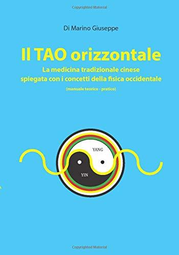 IL TAO ORIZZONTALE: La medicina tradizionale cinese spiegata con i concetti della fisica occidentale (manuale teorico-pratico)