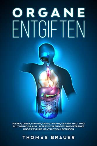 Organe entgiften: Nieren, Leber, Lungen, Darm, Lymphe, Gehirn, Haut und Blut reinigen; inkl. Rezepte für Entgiftungsgetränke und Tipps für mentales Wohlbefinden