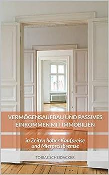 Vermögensaufbau und passives Einkommen mit Immobilien: in Zeiten hoher Kaufpreise und Mietpreisbremse (German Edition) by [Tobias Scheidacker, Michaela Beer]