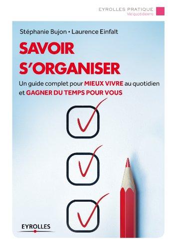 Savoir s'organiser: Un guide complet pour mieux vivre au quotidien et gagner du temps pour vous (Eyrolles Pratique)