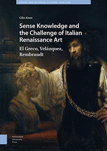 Sense Knowledge and the Challenge of Italian Renaissance Art: El Greco, Velázquez, Rembrandt (Visual and Material Culture, 1300-1700)