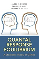 Quantal Response Equilibrium: A Stochastic Theory of Games by Jacob Goeree Charles Holt Thomas Palfrey(2016-06-28)