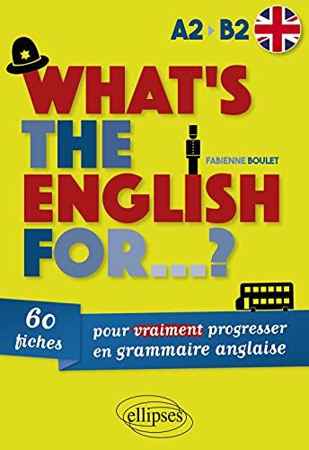 What'S the English for...? 60 Fiches pour Vraiment Progresser en Grammaire Anglaise [A2-B2]
