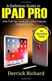 A Definitive Guide to IPAD PRO: A No-Fluff Tips, Tricks and Hidden Features to Apple iPad Pro