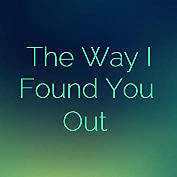 The Way I Found You Out