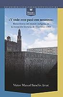 """""""Y todo esto paso con nosotros"""": reescrituras del mundo indigena en la recepcion literaria de Tlatelolco 1968"""