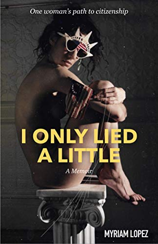 I Only Lied A Little: One Woman's Path to Citizenship (English Edition)