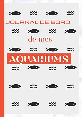 Journal de bord de mes Aquariums: Carnet Entretien pour Aquarium à remplir | Suivi complet | jusqu'à 4 aquariums | eau douce | eau de mer | Passionnés ... pour les inspections et l'analyses de l'eau