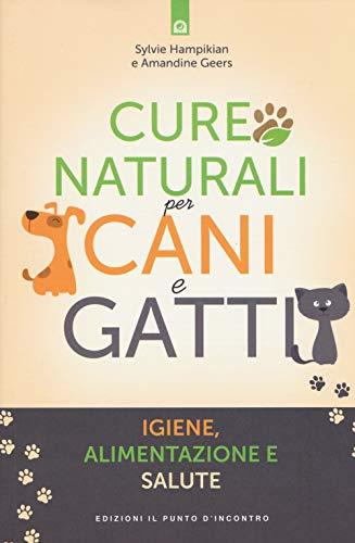 Cure naturali per cani e gatti. Igiene, alimentazione e salute