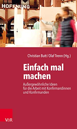 Einfach mal machen: Außergewöhnliche Ideen für die Arbeit mit Konfirmandinnen und Konfirmanden (German Edition)