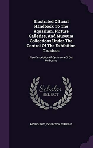 Illustrated Official Handbook to the Aquarium, Picture Galleries, and Museum Collections Under the Control of the Exhibition Trustees: Also Description of Cyclorama of Old Melbourne