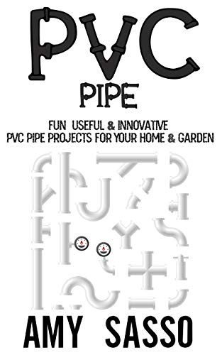 PVC Pipe: Fun, Useful & Innovative PVC Pipe Projects For Your Home & Garden