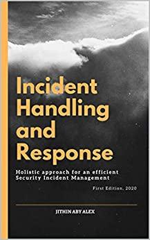 Incident Handling and Response: A Holistic Approach for an efficient Security Incident Management. by [Jithin Alex]