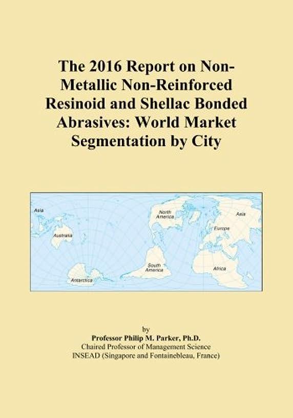 力ブランド名祝うThe 2016 Report on Non-Metallic Non-Reinforced Resinoid and Shellac Bonded Abrasives: World Market Segmentation by City