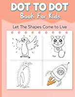 Dot to Dot Book for Kids: Let The Shapes Come to Live By Connecting The Dots Books for Kids Age 4, 5, 6, 7, 8 Easy Dot To Dot Puzzles Activity Books With Colorable Pages and Counting Numbers for Toddlers, Preschoolers, Boys and Girls Ages 4-6 4-8 5-8 6-8