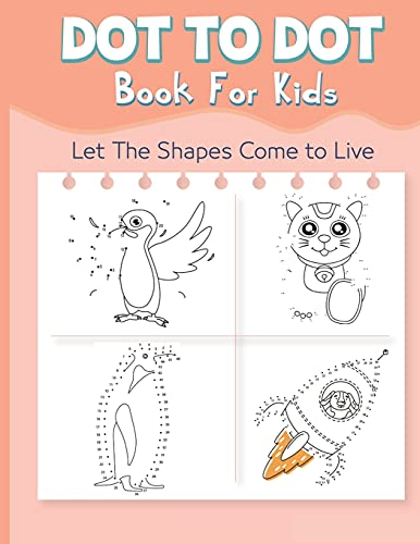 Dot to Dot Book for Kids: Let The Shapes Come to Live By Connecting The Dots Books for Kids Age 4, 5, 6, 7, 8 Easy Dot To Dot Puzzles Activity Books ... Boys and Girls Ages 4-6 4-8 5-8 6-8