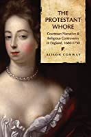 The Protestant Whore: Courtesan Narrative and Religious Controversy in England 1680-1750