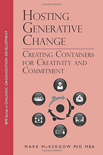 Hosting Generative Change: Creating Containers for Creativity and Commitment (BMI Series in Dialogic Organization Development, Band 3)