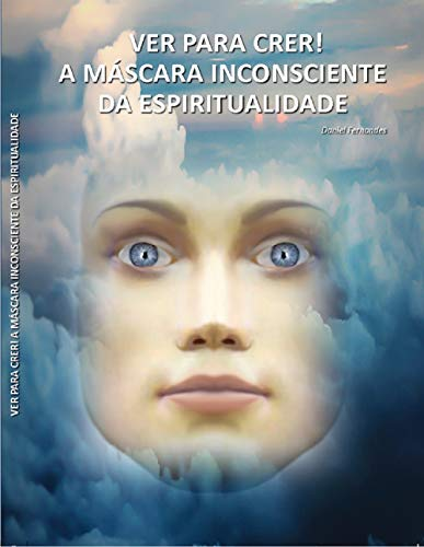 Ver para Crer ! : A Máscara Inconsciente da Espiritualidade (Portuguese Edition)