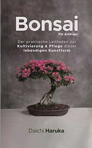 Bonsai Für Anfänger: Der praktische Leitfaden zur Kultivierung & Pflege dieser lebendigen Kunstform