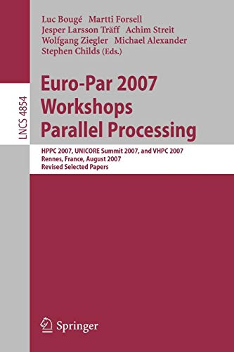 Euro-Par 2007 Workshops Parallel Processing: HPPC 2007, UNICORE Summit 2007, and VHPC 2007, Rennes, France, August 28-31, 2007, Revised Selected ... Notes in Computer Science (4854), Band 4854)