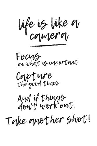 Life is Like a Camera: Focus on What is Important. Capture the Good Times. And If Things Don't Work Out, Take Another Shot!: Cool, Unique, ... Gift for Photographers, Beginners to Pro!