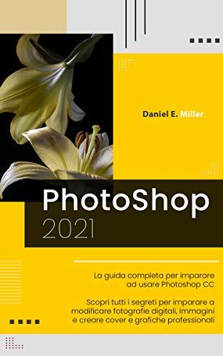 PHOTOSHOP: La guida completa per diventare un esperto nel fotoritocco digitale. Scopri tutte le tecniche per modificare immagini e fotografie digitali