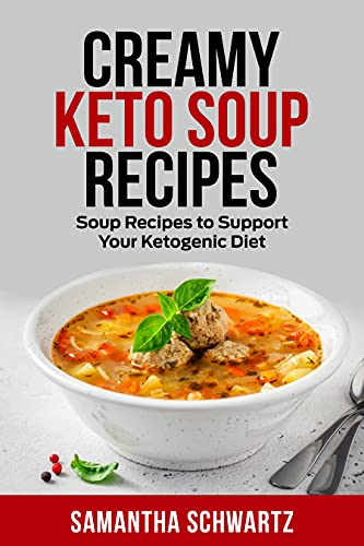 Creamy Keto Soup Recipes: Soup Recipes to Support Your Ketogenic Diet (Keto Diet)