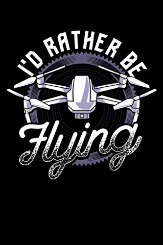 I'd Rather Be Flying: I'd Rather Be Flying Drone Pilot Hobby Droning Themed Blank Notebook - Perfect Lined Composition Notebook For Journaling, Writing & Brainstorming (120 Pages, 6' x 9')