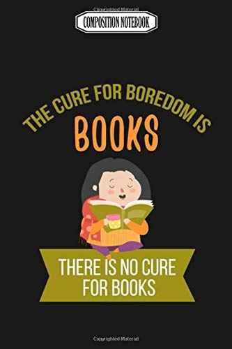 Composition Notebook: The Cure for Boredom Is Books Funny Memory Best Club Examination Bonsai Accessories Coloring Book NotebookJournal Notebook Blank Lined Ruled 6x9 100 Pages