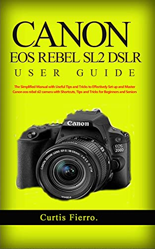 Canon EOS Rebel SL2 DSLR User Guide : The Simplified Manual with Useful Tips and Tricks to Effectively Set up and Master Canon EOS SL2 Camera with Shortcuts, ... for Beginners and Experts (English Edition)