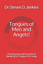Tongues of Men and Angels!: The Purpose and Practice of Speaking in Tongues for today