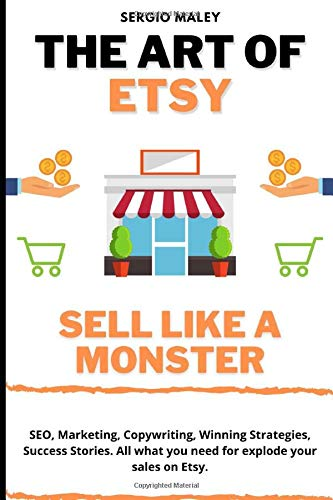 The Art Of Etsy. Sell like a Monster.: SEO, Marketing, Copywriting, Winning Strategies, Success Stories. All what you need for explode your sales on Etsy.