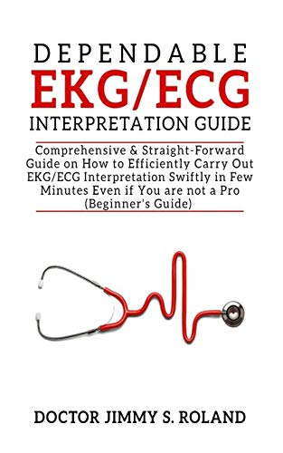 Dependable EKG/ECG Interpretation Guide: Comprehensive &Straight-forward Guide on How to Efficiently Carry Out EKG/ECG Interpretation Swiftly in Few Minutes Even if You are not a Pro(Beginner's Guide)