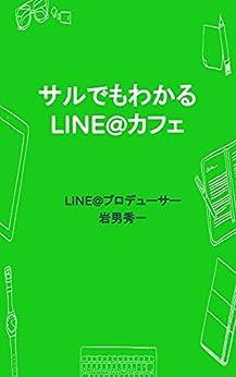 [LINE@プロデューサー 岩男秀一, 岩男秀一]のサルでもわかるLINE@カフェ: LINE@が教えてくれる大切な事