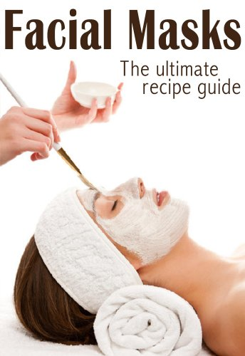 Facial Masks :The Ultimate Guide - Over 30 Homemade & Natural Mask Recipes (English Edition)