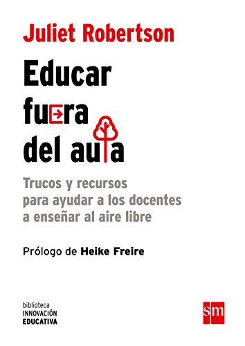 Educar fuera del aula: Trucos y recursos para ayudar a los docentes a enseñar al aire libre: 18 (Biblioteca Innovación Educativa)