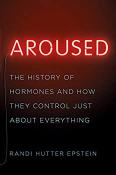Aroused  The History of Hormones and How They Control Just About Everything