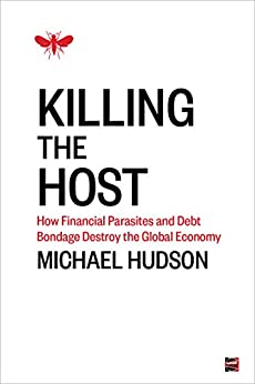 Killing the Host: How Financial Parasites and Debt Bondage Destroy the Global Economy by [Michael Hudson]