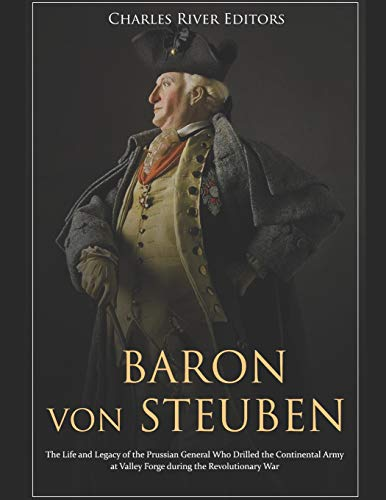 Baron von Steuben: The Life and Legacy of the Prussian General Who Drilled the Continental Army at Valley Forge during the Revolutionary War