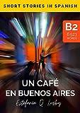 Learn Spanish with stories (B2) : Un café en Buenos Aires - Spanish upper intermediate/advanced (Spanish edition): Una aventura con sabor a tango (Learn ... stories in Spanish, historias en español)