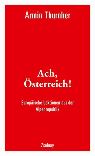 Ach, Österreich!: Europäische Lektionen aus der Alpenrepublik