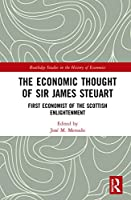 The Economic Thought of Sir James Steuart: First Economist of the Scottish Enlightenment (Routledge Studies in the History of Economics)