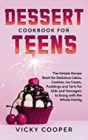 Dessert Cookbook for Teens: A Simple Recipe Book for Delicious Cakes, Cookies, Ice Cream, Puddings and Tarts for Kids and Teenagers to Enjoy with the Whole Family