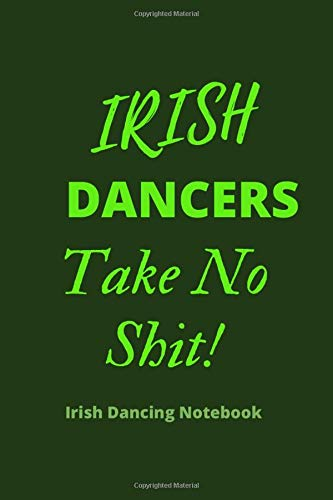 IRISH DANCERS Take No Shit | IRISH DANCING NOTEBOOK: 120 Lined Pages 6 x 9 Journal | Ideal Appreciation Gift For Irish Dancers Of Any Age & Genre